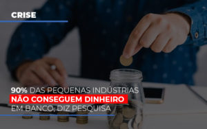 90 Das Pequenas Industrias Nao Conseguem Dinheiro Em Banco Diz Pesquisa - Contabilidade KM