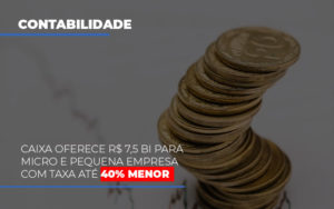 Caixa Oferece 75 Bi Para Micro E Pequena Empresa Com Taxa Ate 40 Menor - Contabilidade KM