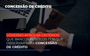 Governo Afrouxa Criterios Que Bancos Tem Que Observar Para Concessao De Credito - Contabilidade KM