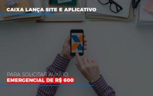 Caixa Lanca Site E Aplicativo Para Solicitar Auxilio Emergencial De Rs 600 (2) Contabilidade Em Belo Horizonte Mg | Contabilidade Km Blog - Contabilidade KM