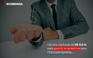 Camara Cria Fundo De Rs 15 9 Bi Para Garantir Emprestimos Para Microempresa Abrir Empresa Simples - Contabilidade KM