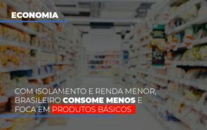 Com O Isolamento E Renda Menor Brasileiro Consome Menos E Foca Em Produtos Basicos - Contabilidade KM