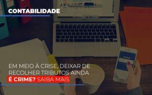 Em Meio A Crise Deixar De Recolher Tributos Ainda E Crime (1) Contabilidade Em Belo Horizonte Mg | Contabilidade Km Blog - Contabilidade KM