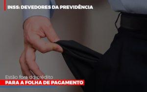 Inss Devedores Da Previdencia Estao Fora Do Credito Para Folha De Pagamento Abrir Empresa Simples - Contabilidade KM