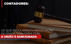 Lei Que Regulamenta Negociacao De Divida Tributaria Com A Uniao E Sancionada - Contabilidade KM