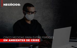 Negocios Cinco Medidas Para Evitar Fraudes Em Ambientes De Crise - Contabilidade KM