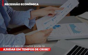 Recessao Economica Como Seu Contador Pode Te Ajudar Em Tempos De Crise - Contabilidade KM