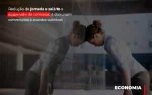 Reducao De Jornada E Salario E Suspensao De Contratos Ja Dominam Convencoes E Acordos - Contabilidade KM