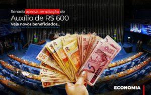 Senado Aprova Ampliacao De Auxilio De Rs 600 Veja Novos Beneficiados - Contabilidade KM