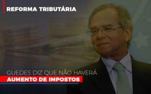 Guedes Diz Que Nao Havera Aumento De Impostos - Contabilidade KM