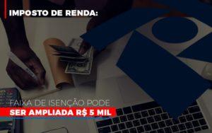 Imposto De Renda Faixa De Isencao Pode Ser Ampliada R 5 Mil - Contabilidade KM