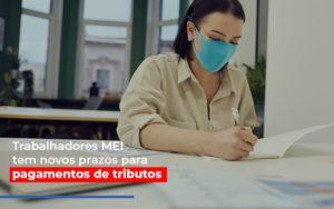 Mei Trabalhadores Mei Tem Novos Prazos Para Pagamentos De Tributos - Contabilidade KM