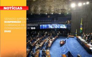 Senado Aprova Suspensao Da Cobranca De Credito Consignado Por 120 Dias - Contabilidade KM