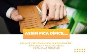 Assim Fica Dificil Linha De Credito Anunciada Pelo Governo Nao Chega A 80 Das Micro E Pequenas Empresas - Contabilidade KM