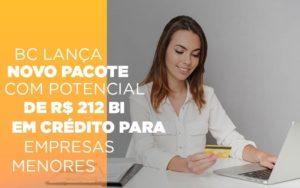 Bc Lanca Novo Pacote Com Potencial De R 212 Bi Em Credito Para Empresas Menores - Contabilidade KM