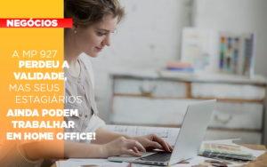 A Mp 927 Perdeu A Validade Mas Seus Estagiarios Ainda Podem Trabalhar Em Home Office - Contabilidade KM