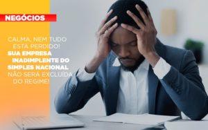 Calma Nem Tudo Esta Perdido Sua Empresa Inadimplente Do Simples Nacional Nao Sera Excluida Do Simples - Contabilidade KM