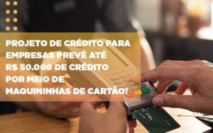 Projeto De Credito Para Empresas Preve Ate R 50 000 De Credito Por Meio De Maquininhas De Carta - Contabilidade KM