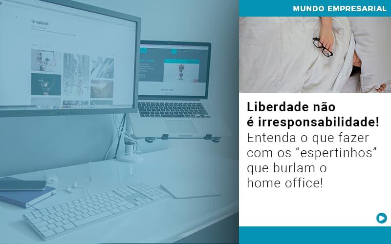 Liberdade Nao E Irresponsabilidade Entenda O Que Fazer Com Os Espertinhos Que Burlam O Home Office - Contabilidade KM