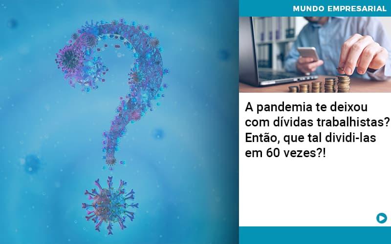 A Pandemia Te Deixou Com Dividas Trabalhistas Entao Que Tal Dividi Las Em 60 Vezes - Contabilidade KM