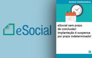 E Social Sem Prazo De Conculsao Implantacao E Suspensa Por Prazo Indeterminado - Contabilidade KM