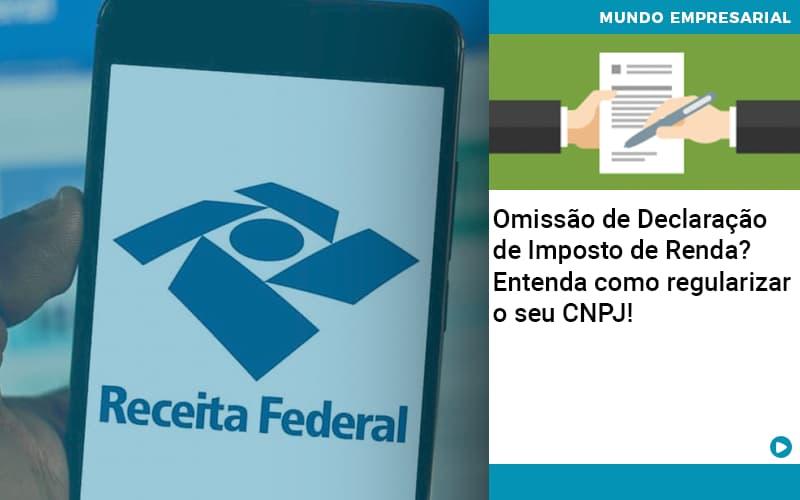 Omissao De Declaracao De Imposto De Renda Entenda Como Regularizar O Seu Cnpj - Contabilidade KM